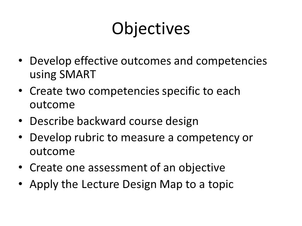 Objectives Develop effective outcomes and competencies using SMART Create two competencies specific to each outcome Describe backward course design Develop rubric to measure a competency or outcome Create one assessment of an objective Apply the Lecture Design Map to a topic