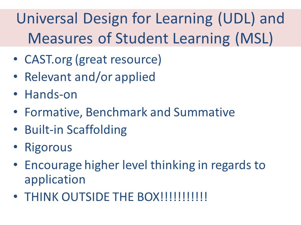 Universal Design for Learning (UDL) and Measures of Student Learning (MSL) CAST.org (great resource) Relevant and/or applied Hands-on Formative, Benchmark and Summative Built-in Scaffolding Rigorous Encourage higher level thinking in regards to application THINK OUTSIDE THE BOX!!!!!!!!!!!