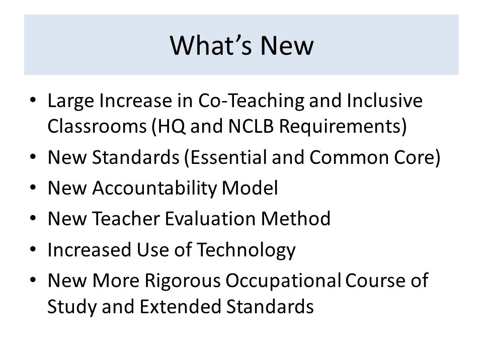 Whats New Large Increase in Co-Teaching and Inclusive Classrooms (HQ and NCLB Requirements) New Standards (Essential and Common Core) New Accountability Model New Teacher Evaluation Method Increased Use of Technology New More Rigorous Occupational Course of Study and Extended Standards