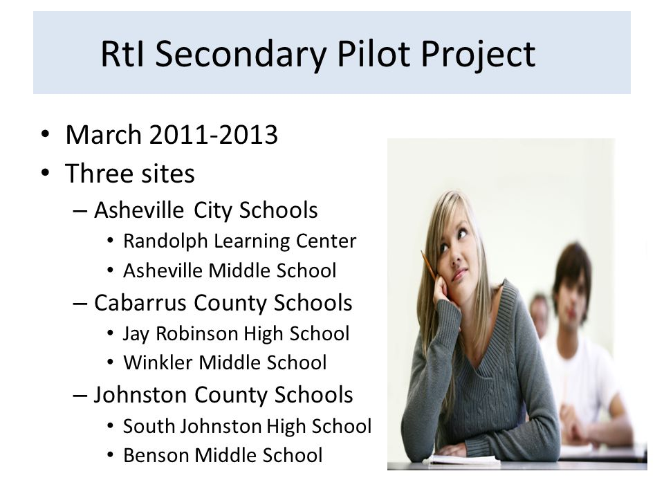 RtI Secondary Pilot Project March 2011-2013 Three sites – Asheville City Schools Randolph Learning Center Asheville Middle School – Cabarrus County Schools Jay Robinson High School Winkler Middle School – Johnston County Schools South Johnston High School Benson Middle School