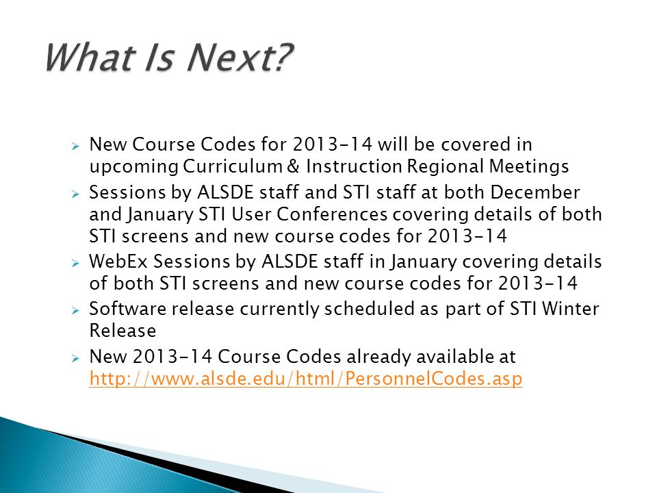 New Course Codes for 2013-14 will be covered in upcoming Curriculum & Instruction Regional Meetings Sessions by ALSDE staff and STI staff at both December and January STI User Conferences covering details of both STI screens and new course codes for 2013-14 WebEx Sessions by ALSDE staff in January covering details of both STI screens and new course codes for 2013-14 Software release currently scheduled as part of STI Winter Release New 2013-14 Course Codes already available at http://www.alsde.edu/html/PersonnelCodes.asp http://www.alsde.edu/html/PersonnelCodes.asp