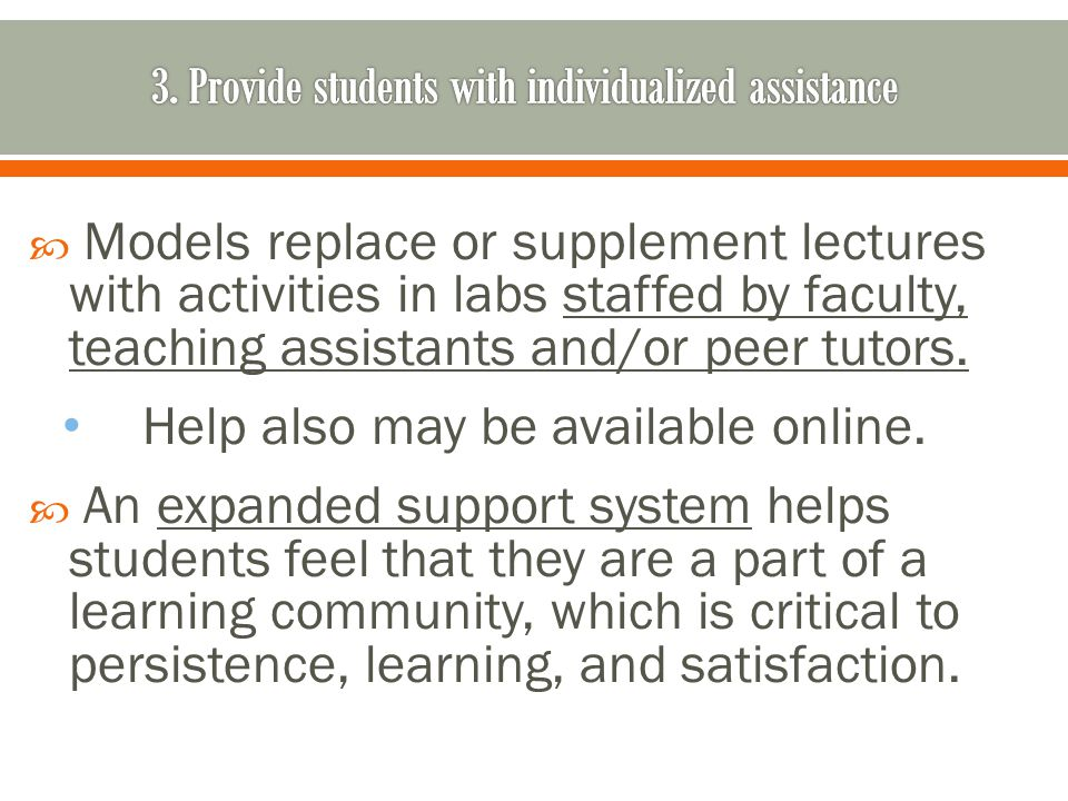 Models replace or supplement lectures with activities in labs staffed by faculty, teaching assistants and/or peer tutors.