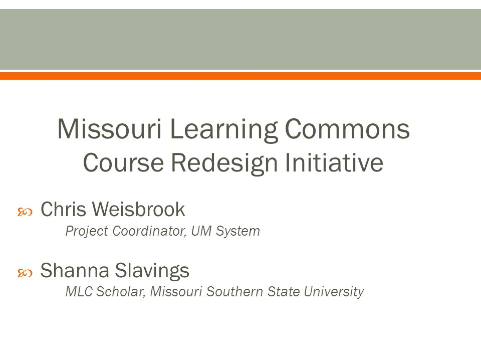 Missouri Learning Commons Course Redesign Initiative Chris Weisbrook Project Coordinator, UM System Shanna Slavings MLC Scholar, Missouri Southern State University