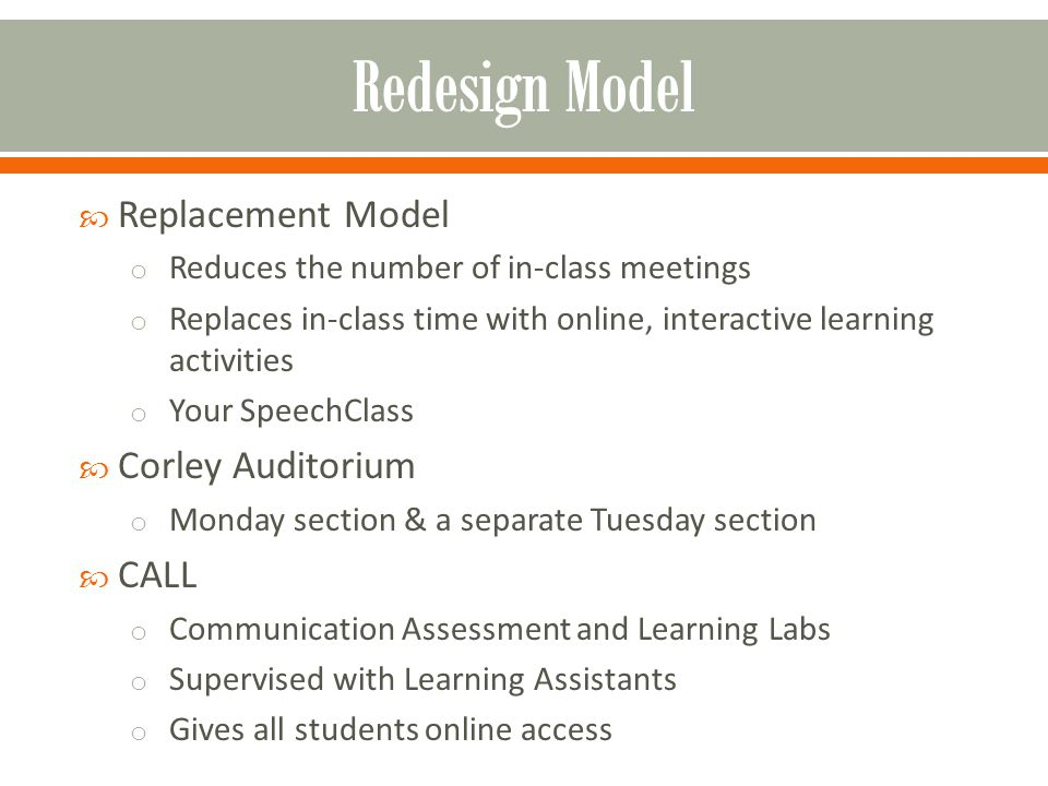 Replacement Model o Reduces the number of in-class meetings o Replaces in-class time with online, interactive learning activities o Your SpeechClass Corley Auditorium o Monday section & a separate Tuesday section CALL o Communication Assessment and Learning Labs o Supervised with Learning Assistants o Gives all students online access