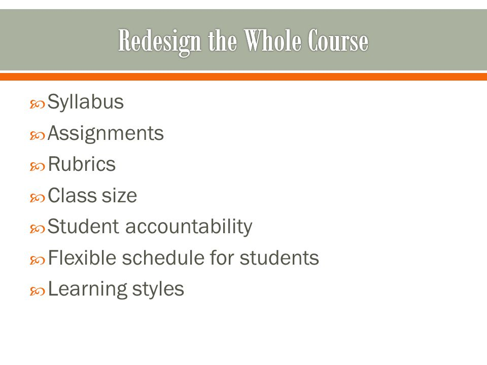 Syllabus Assignments Rubrics Class size Student accountability Flexible schedule for students Learning styles