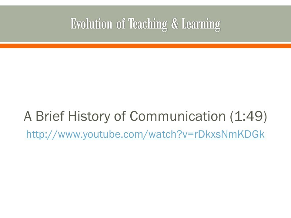 A Brief History of Communication (1:49) http://www.youtube.com/watch v=rDkxsNmKDGk