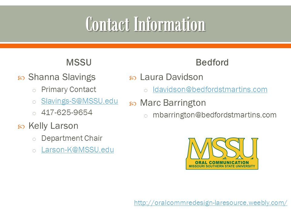 MSSU Shanna Slavings o Primary Contact o Slavings-S@MSSU.edu Slavings-S@MSSU.edu o 417-625-9654 Kelly Larson o Department Chair o Larson-K@MSSU.edu Larson-K@MSSU.edu Bedford Laura Davidson o ldavidson@bedfordstmartins.com ldavidson@bedfordstmartins.com Marc Barrington o mbarrington@bedfordstmartins.com http://oralcommredesign-laresource.weebly.com/