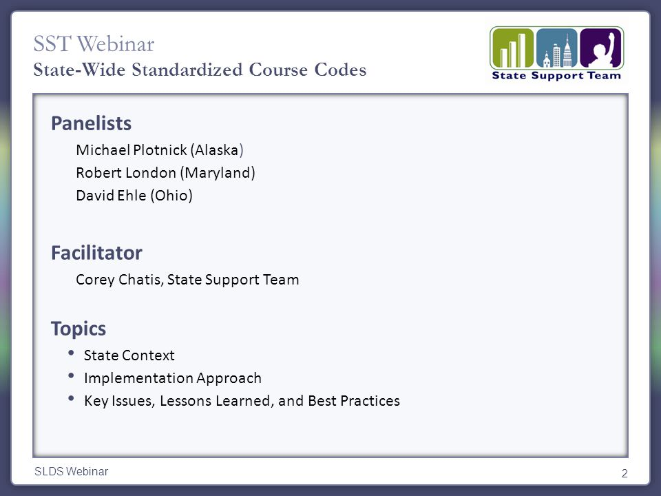 SST Webinar Panelists Michael Plotnick (Alaska) Robert London (Maryland) David Ehle (Ohio) Facilitator Corey Chatis, State Support Team Topics State Context Implementation Approach Key Issues, Lessons Learned, and Best Practices SLDS Webinar 2 State-Wide Standardized Course Codes
