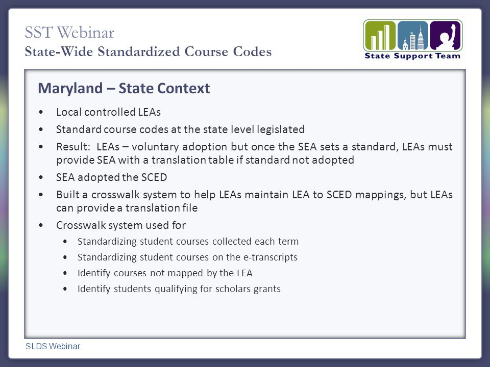 SST Webinar State-Wide Standardized Course Codes Maryland – State Context Local controlled LEAs Standard course codes at the state level legislated Result: LEAs – voluntary adoption but once the SEA sets a standard, LEAs must provide SEA with a translation table if standard not adopted SEA adopted the SCED Built a crosswalk system to help LEAs maintain LEA to SCED mappings, but LEAs can provide a translation file Crosswalk system used for Standardizing student courses collected each term Standardizing student courses on the e-transcripts Identify courses not mapped by the LEA Identify students qualifying for scholars grants SLDS Webinar