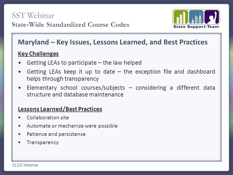 SST Webinar State-Wide Standardized Course Codes Maryland – Key Issues, Lessons Learned, and Best Practices Key Challenges Getting LEAs to participate – the law helped Getting LEAs keep it up to date – the exception file and dashboard helps through transparency Elementary school courses/subjects – considering a different data structure and database maintenance Lessons Learned/Best Practices Collaboration site Automate or mechanize were possible Patience and persistence Transparency SLDS Webinar
