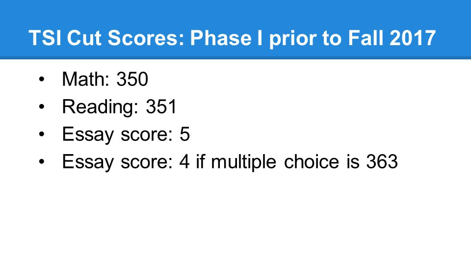 TSI Cut Scores: Phase I prior to Fall 2017 Math: 350 Reading: 351 Essay score: 5 Essay score: 4 if multiple choice is 363