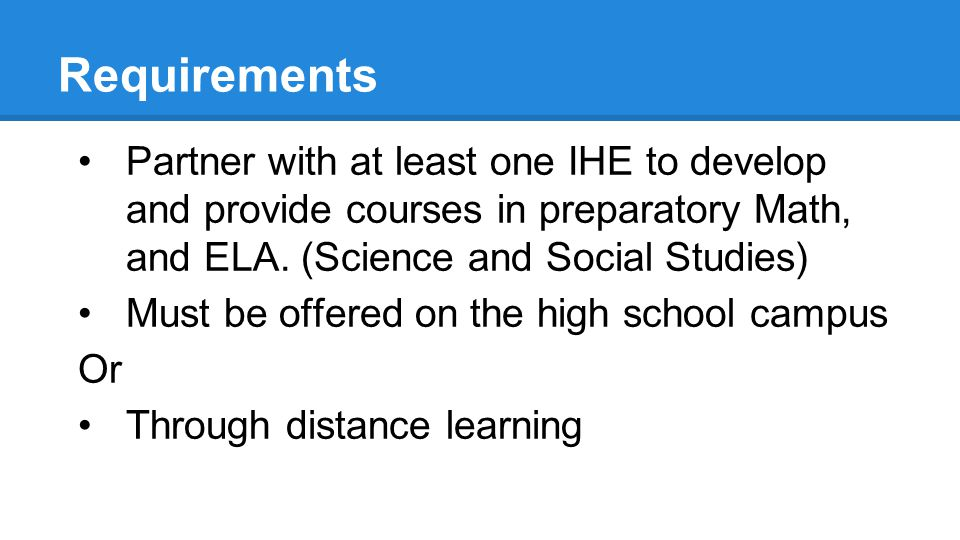 Requirements Partner with at least one IHE to develop and provide courses in preparatory Math, and ELA.