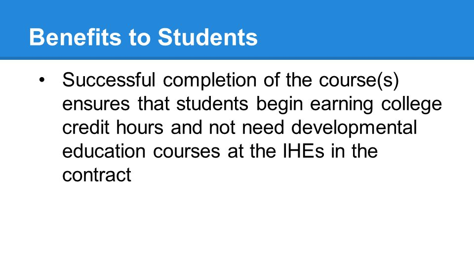 Benefits to Students Successful completion of the course(s) ensures that students begin earning college credit hours and not need developmental education courses at the IHEs in the contract
