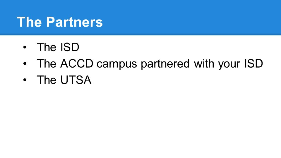 The Partners The ISD The ACCD campus partnered with your ISD The UTSA
