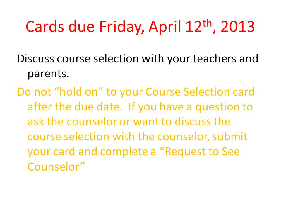 Cards due Friday, April 12 th, 2013 Discuss course selection with your teachers and parents. Do not hold on to your Course Selection card after the du