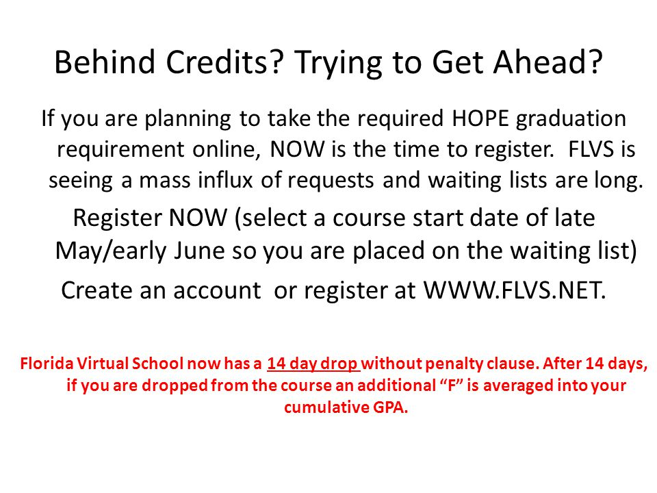 Behind Credits? Trying to Get Ahead? If you are planning to take the required HOPE graduation requirement online, NOW is the time to register. FLVS is