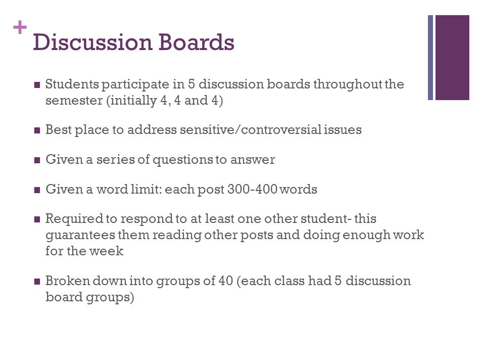 + Discussion Boards Students participate in 5 discussion boards throughout the semester (initially 4, 4 and 4) Best place to address sensitive/controv