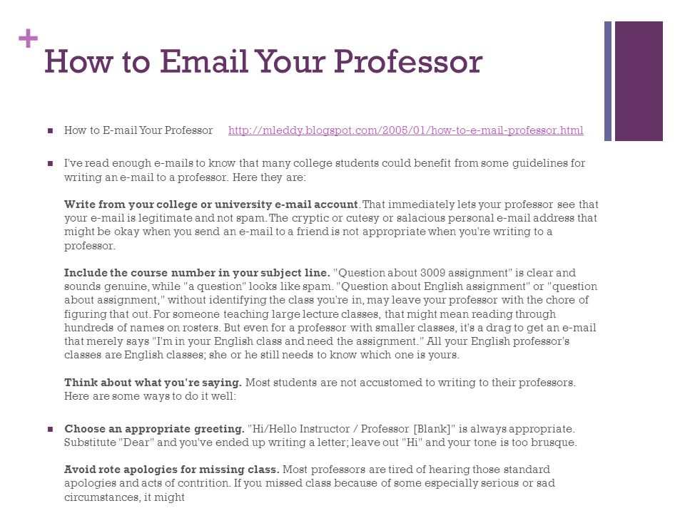 + How to Email Your Professor How to E-mail Your Professor http://mleddy.blogspot.com/2005/01/how-to-e-mail-professor.htmlhttp://mleddy.blogspot.com/2