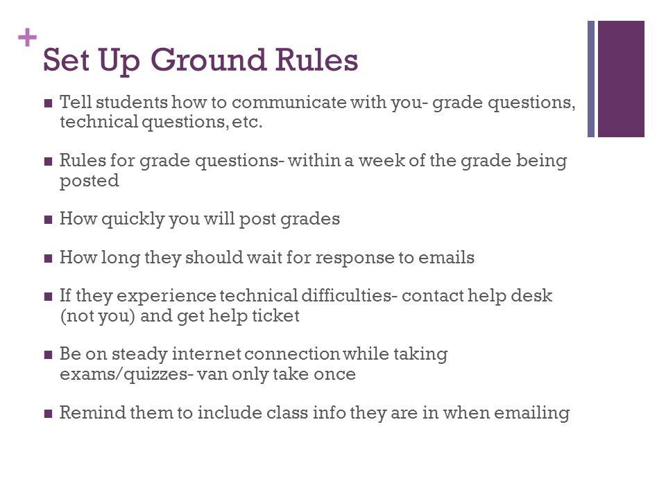 + Set Up Ground Rules Tell students how to communicate with you- grade questions, technical questions, etc. Rules for grade questions- within a week o