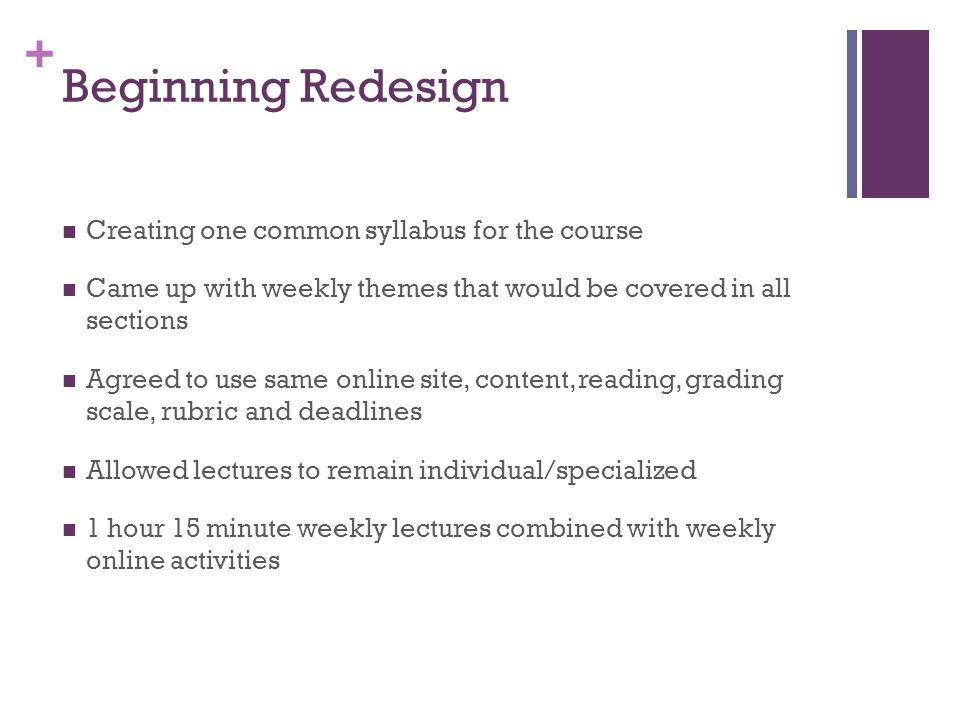 + Beginning Redesign Creating one common syllabus for the course Came up with weekly themes that would be covered in all sections Agreed to use same o