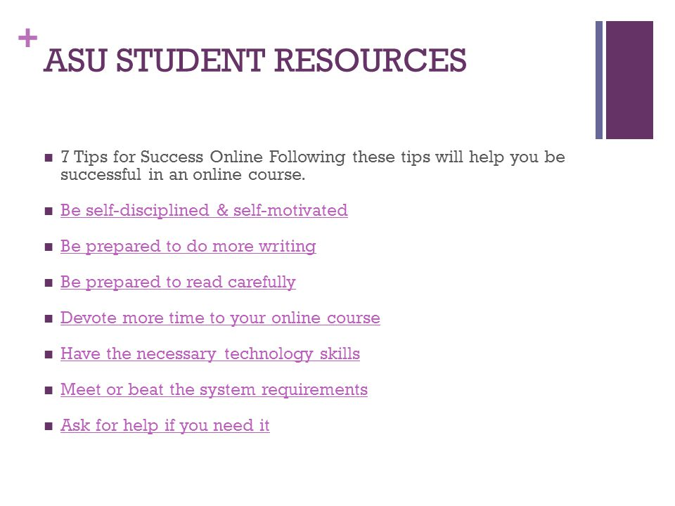 + ASU STUDENT RESOURCES 7 Tips for Success Online Following these tips will help you be successful in an online course. Be self-disciplined & self-mot