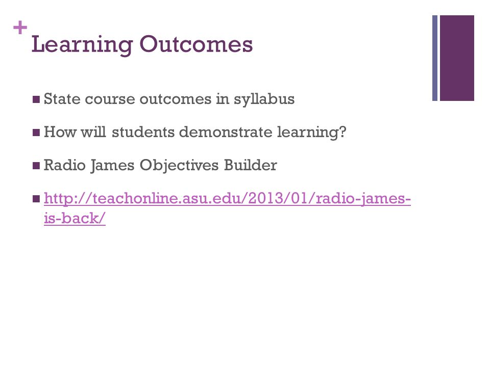 + Learning Outcomes State course outcomes in syllabus How will students demonstrate learning? Radio James Objectives Builder http://teachonline.asu.ed
