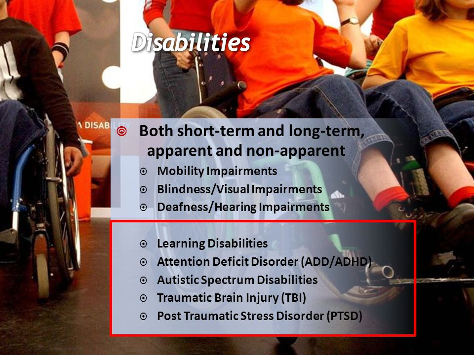 Both short-term and long-term, apparent and non-apparent Mobility Impairments Blindness/Visual Impairments Deafness/Hearing Impairments Learning Disabilities Attention Deficit Disorder (ADD/ADHD) Autistic Spectrum Disabilities Traumatic Brain Injury (TBI) Post Traumatic Stress Disorder (PTSD)