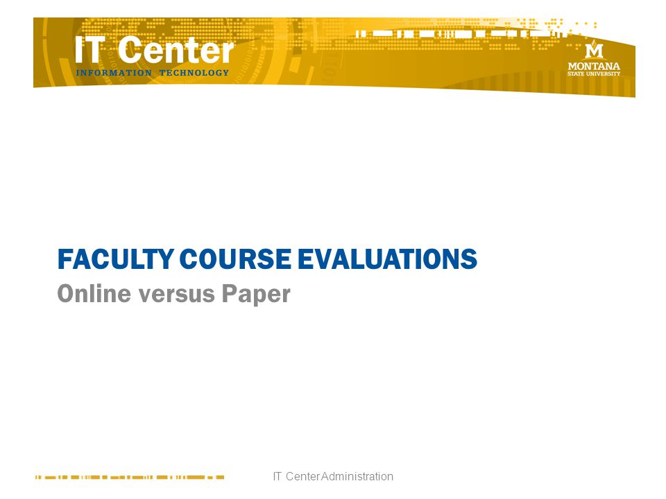 FACULTY COURSE EVALUATIONS Online versus Paper IT Center Administration