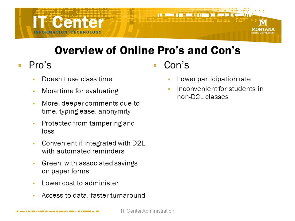 Overview of Online Pros and Cons Pros Doesnt use class time More time for evaluating More, deeper comments due to time, typing ease, anonymity Protected from tampering and loss Convenient if integrated with D2L, with automated reminders Green, with associated savings on paper forms Lower cost to administer Access to data, faster turnaround Cons Lower participation rate Inconvenient for students in non-D2L classes IT Center Administration