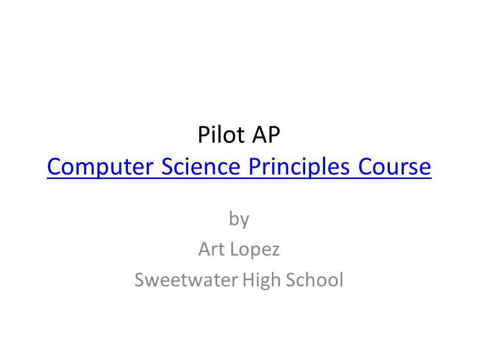 Pilot AP Computer Science Principles Course Computer Science Principles Course by Art Lopez Sweetwater High School