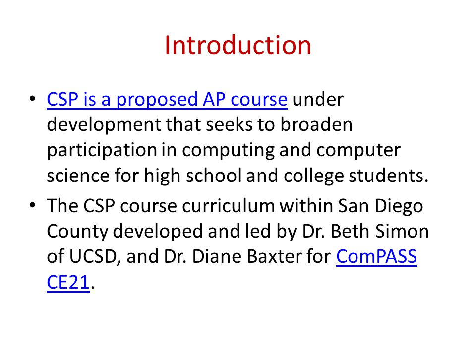 Introduction CSP is a proposed AP course under development that seeks to broaden participation in computing and computer science for high school and college students.
