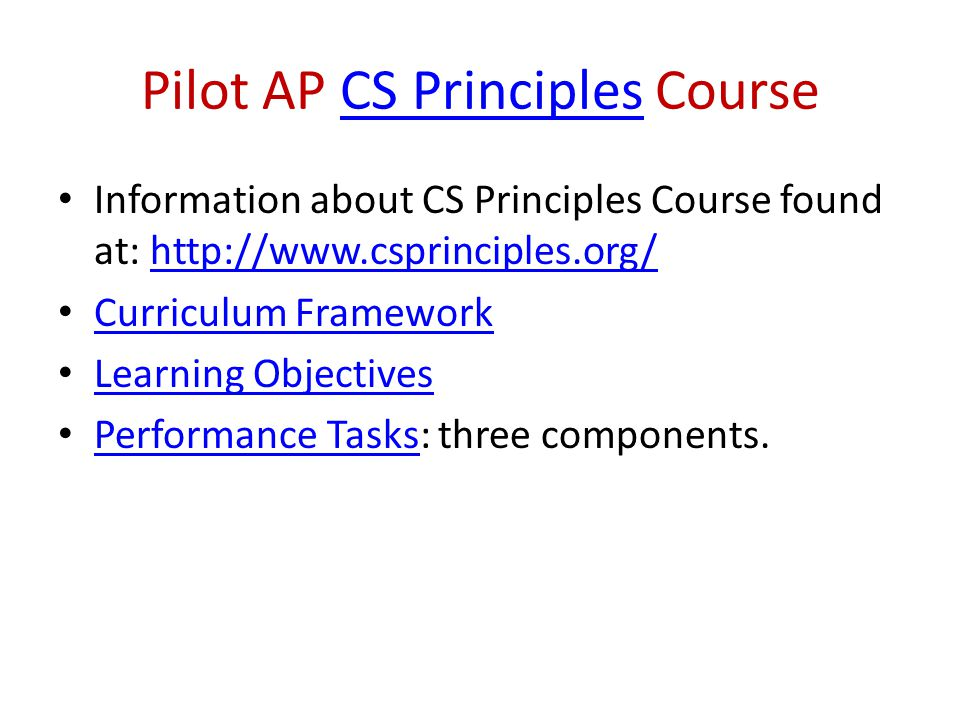 Pilot AP CS Principles CourseCS Principles Information about CS Principles Course found at: http://www.csprinciples.org/http://www.csprinciples.org/ Curriculum Framework Learning Objectives Performance Tasks: three components.