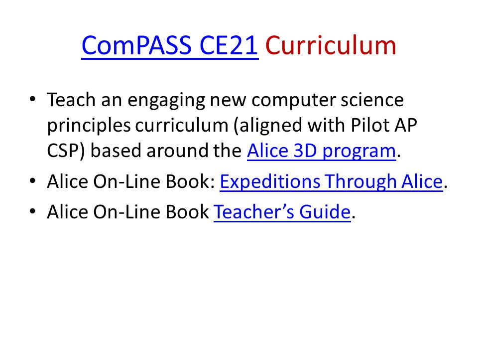 ComPASS CE21ComPASS CE21 Curriculum Teach an engaging new computer science principles curriculum (aligned with Pilot AP CSP) based around the Alice 3D program.Alice 3D program Alice On-Line Book: Expeditions Through Alice.Expeditions Through Alice Alice On-Line Book Teachers Guide.Teachers Guide