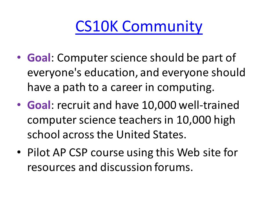 CS10K Community Goal: Computer science should be part of everyone s education, and everyone should have a path to a career in computing.