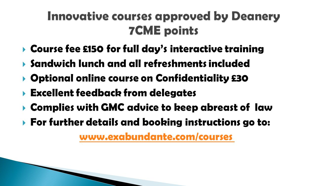 Course fee £150 for full days interactive training Sandwich lunch and all refreshments included Optional online course on Confidentiality £30 Excellent feedback from delegates Complies with GMC advice to keep abreast of law For further details and booking instructions go to: www.exabundante.com/courses