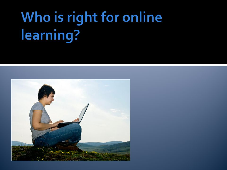 Profile of a Successful Online Learner Self-directed, independent Solid computer skills Strong reading & writing skills Not afraid to ask questions Be open and willing to work as a part of a team What Makes a Successful Online Student, Illinois Online Network Little, D.