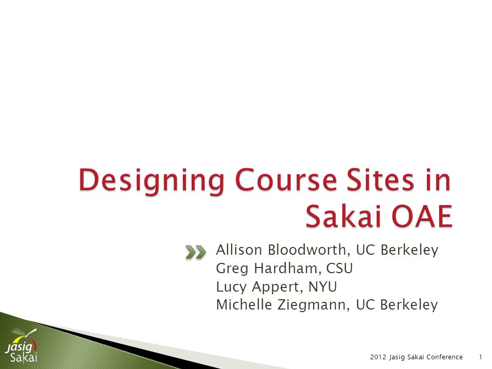 Course sites as Administrative Hubs Greg Hardham, CSU Course sites as Course Catalog Allison Bloodworth, UC Berkeley Course sites for Participatory Learning Lucy Appert, NYU Course sites for Online Learning Michelle Ziegmann, UC Berkeley 2012 Jasig Sakai Conference2