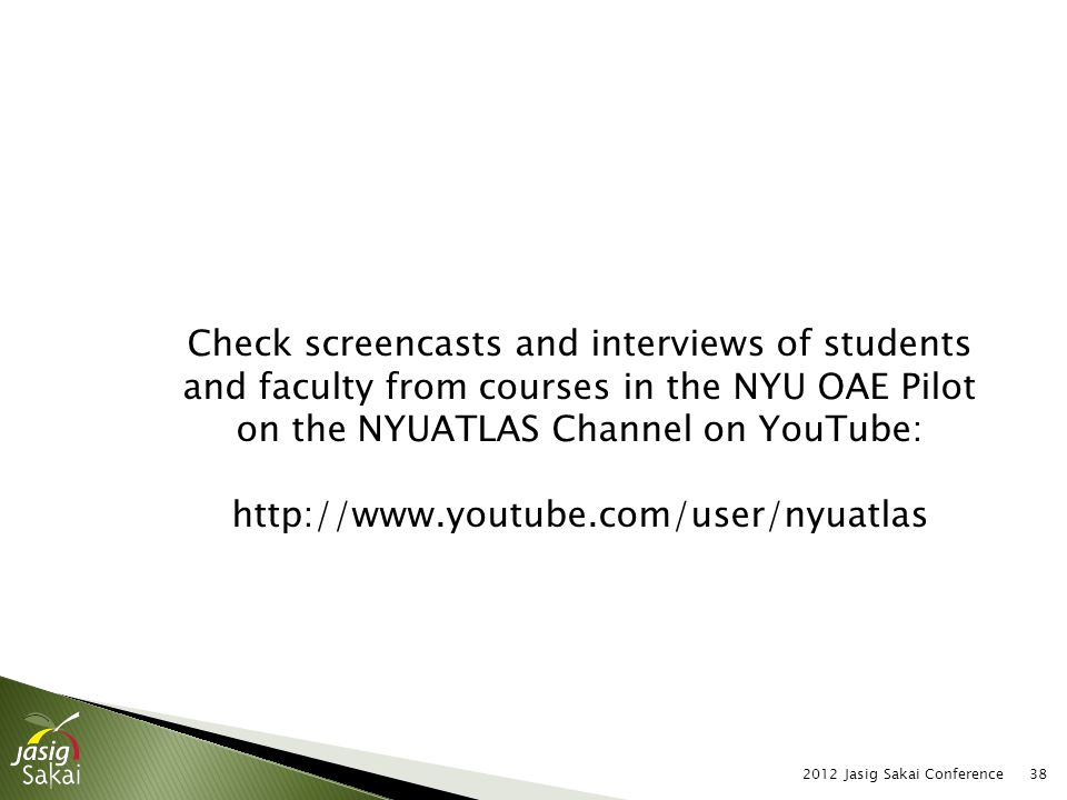 2012 Jasig Sakai Conference38 Check screencasts and interviews of students and faculty from courses in the NYU OAE Pilot on the NYUATLAS Channel on YouTube: http://www.youtube.com/user/nyuatlas