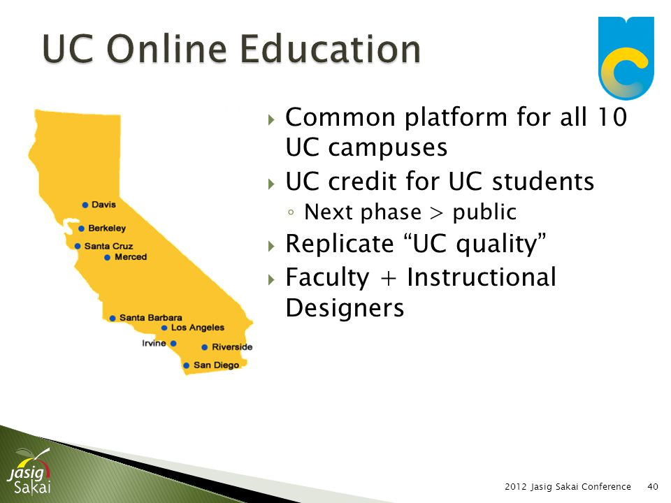 Common platform for all 10 UC campuses UC credit for UC students Next phase > public Replicate UC quality Faculty + Instructional Designers 2012 Jasig Sakai Conference40
