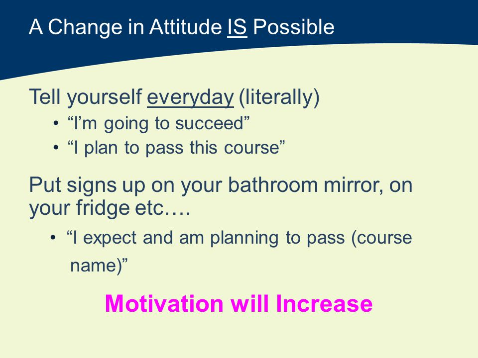 A Change in Attitude IS Possible Tell yourself everyday (literally) Im going to succeed I plan to pass this course Put signs up on your bathroom mirror, on your fridge etc….