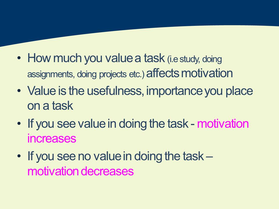 How much you value a task (i.e study, doing assignments, doing projects etc.) affects motivation Value is the usefulness, importance you place on a task If you see value in doing the task - motivation increases If you see no value in doing the task – motivation decreases