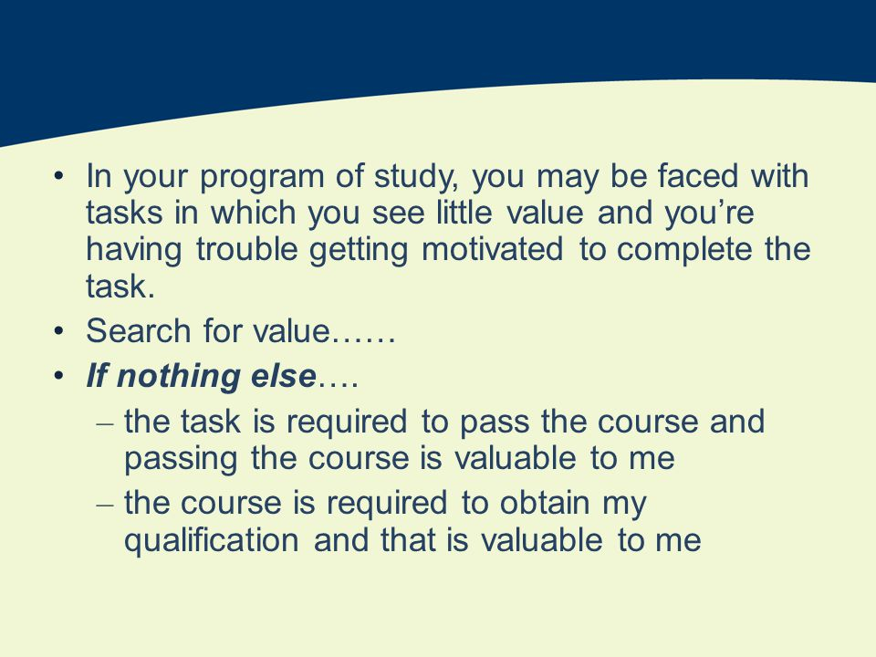 In your program of study, you may be faced with tasks in which you see little value and youre having trouble getting motivated to complete the task.