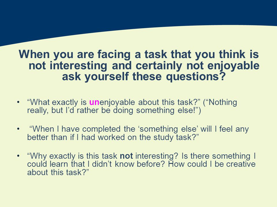 When you are facing a task that you think is not interesting and certainly not enjoyable ask yourself these questions.