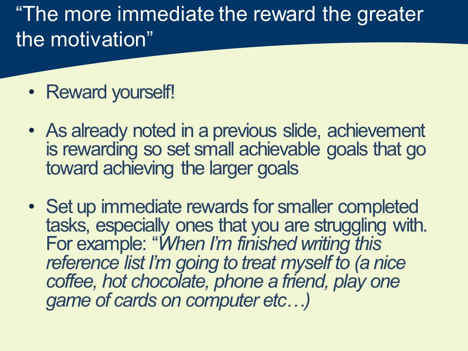 The more immediate the reward the greater the motivation Reward yourself.