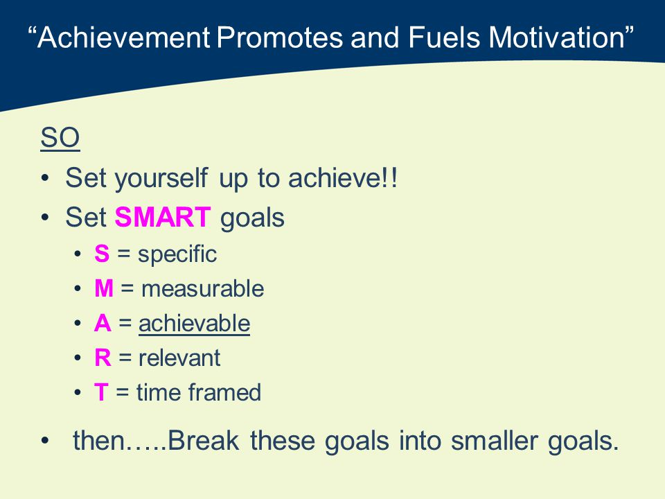 Achievement Promotes and Fuels Motivation SO Set yourself up to achieve!.