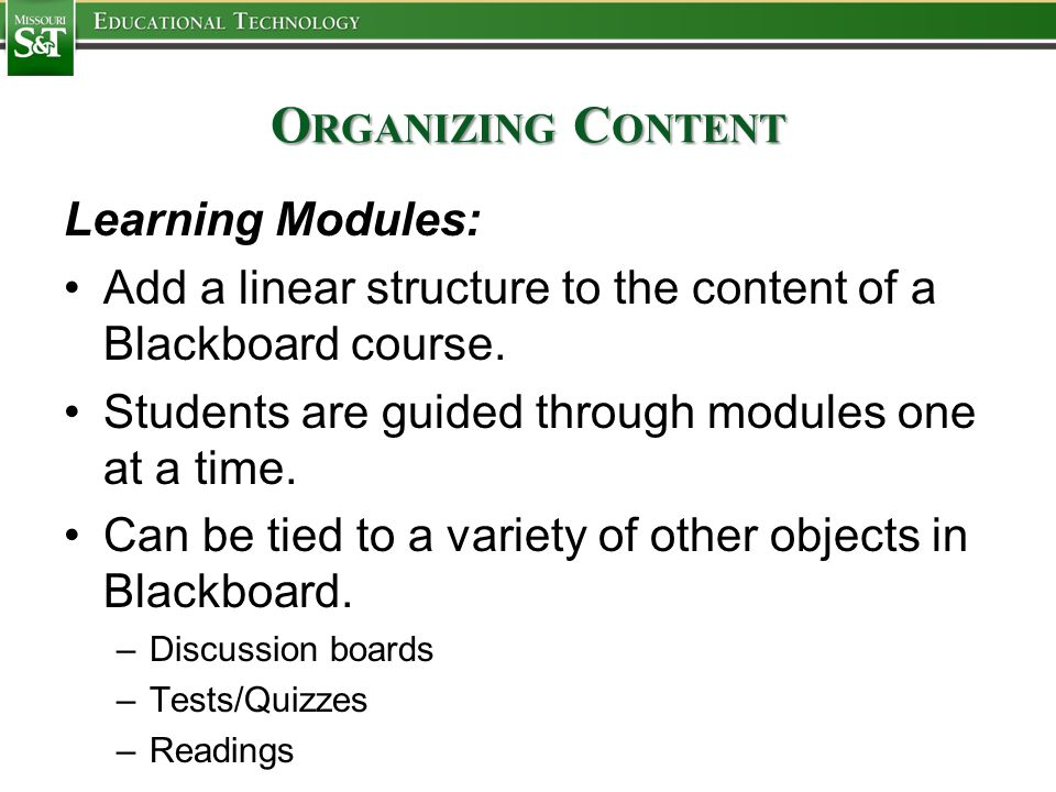 O RGANIZING C ONTENT Learning Modules: Add a linear structure to the content of a Blackboard course.