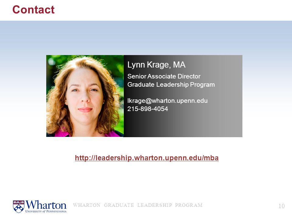 Contact WHARTON GRADUATE LEADERSHIP PROGRAM 10 Lynn Krage, MA Senior Associate Director Graduate Leadership Program lkrage@wharton.upenn.edu 215-898-4054 http://leadership.wharton.upenn.edu/mba