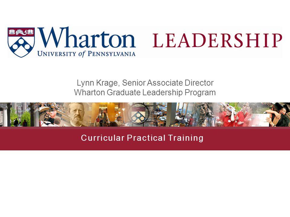 Curricular Practical Training Lynn Krage, Senior Associate Director Wharton Graduate Leadership Program