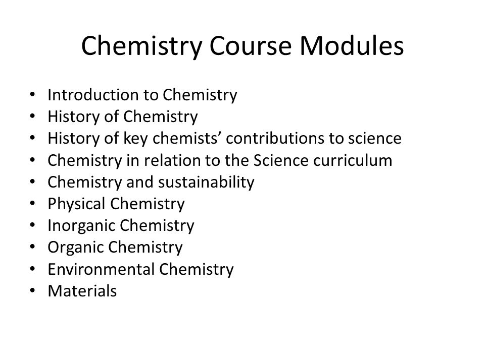 Chemistry Course Modules Introduction to Chemistry History of Chemistry History of key chemists contributions to science Chemistry in relation to the