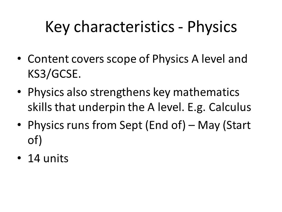 Key characteristics - Physics Content covers scope of Physics A level and KS3/GCSE. Physics also strengthens key mathematics skills that underpin the